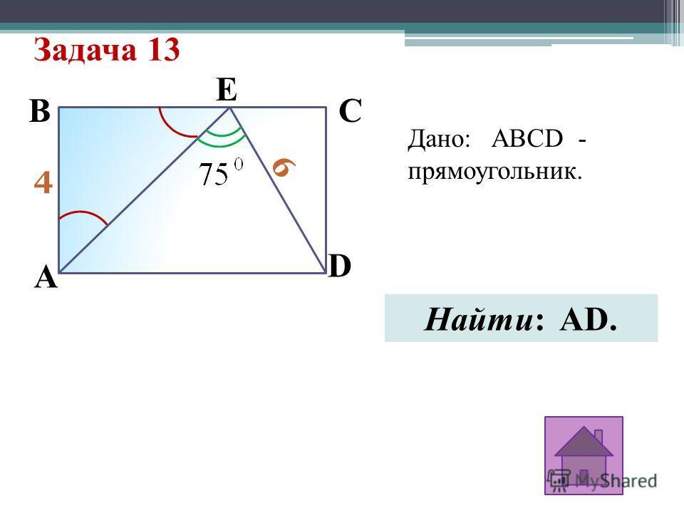 Задача 13 4 6 A E D CB Дано: ABCD - прямоугольник. Найти: AD.