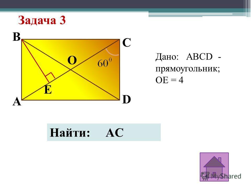 Задача 3 Дано: ABCD - прямоугольник; OE = 4 B E O D C A Найти: AC