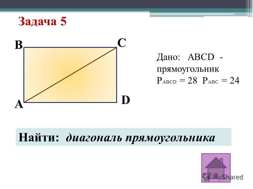 Задача 5 C D B A Дано: ABCD - прямоугольник P ABCD = 28 P ABC = 24 Найти: диагональ прямоугольника