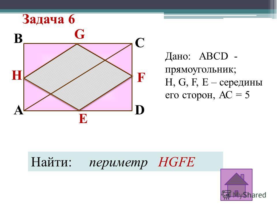Задача 6 C E F G D H B A Дано: ABCD - прямоугольник; H, G, F, E – середины его сторон, АС = 5 Найти: периметр HGFE