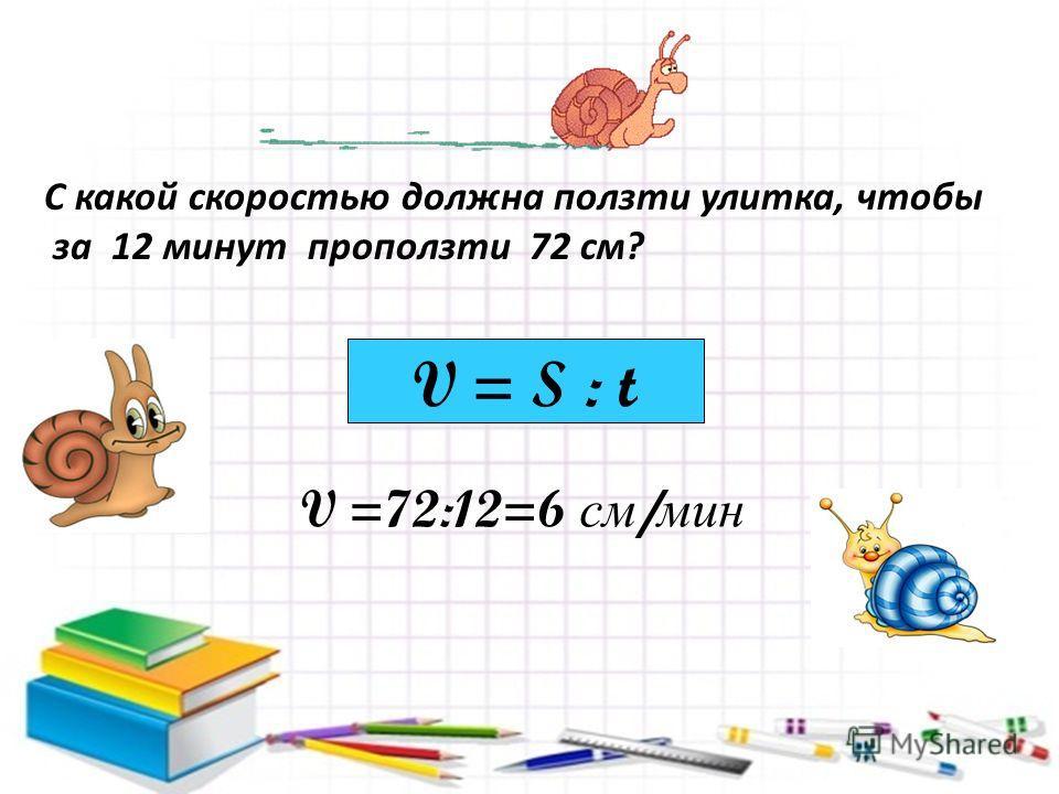 С какой скоростью должна ползти улитка, чтобы за 12 минут проползти 72 см? V =72:12=6 см / мин V = S : t