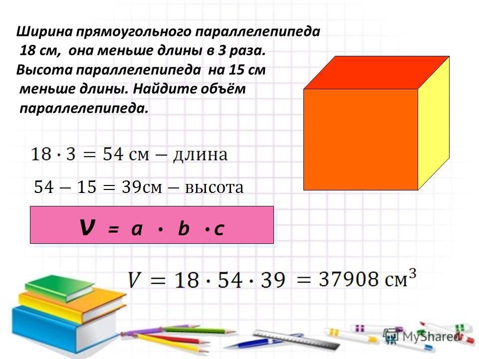 Ширина прямоугольного параллелепипеда 18 см, она меньше длины в 3 раза. Высота параллелепипеда на 15 см меньше длины. Найдите объём параллелепипеда. v = a · b ·c