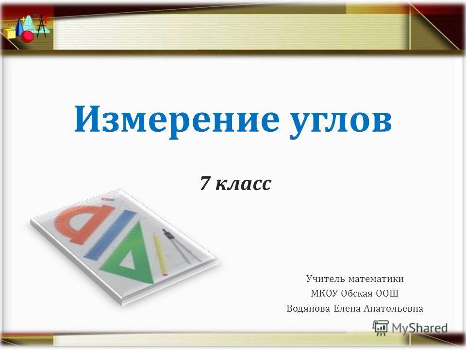 Измерение углов 7 класс Учитель математики МКОУ Обская ООШ Водянова Елена Анатольевна