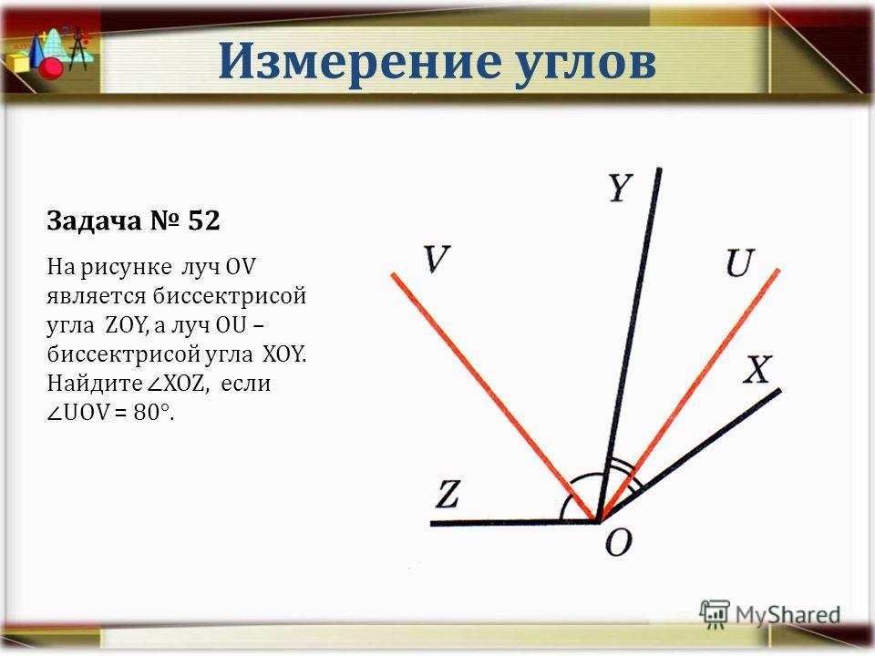 Измерение углов Задача 52 На рисунке луч OV является биссектрисой угла ZOY, а луч OU – биссектрисой угла XOY. Найдите XOZ, еслиUOV = 80°.