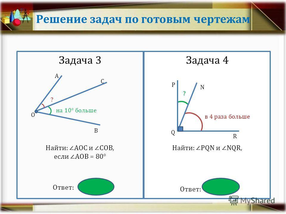 Решение задач по готовым чертежам Задача 3 Найти: АОС и СОВ, если АОВ = 80° Ответ: 35° и 45° Задача 4 Найти: РQN и NQR, Ответ: 18° и 72° А О В С ? на 10° больше Q R N Р в 4 раза больше ?