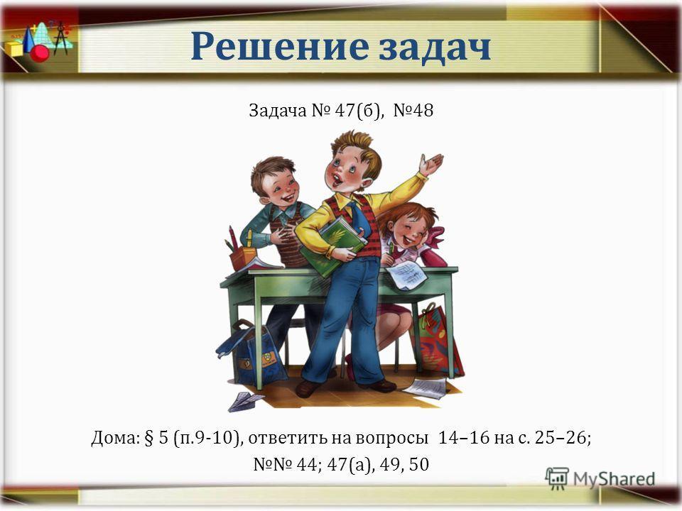 Решение задач Задача 47(б), 48 Дома: § 5 (п.9-10), ответить на вопросы 14–16 на с. 25–26; 44; 47(а), 49, 50