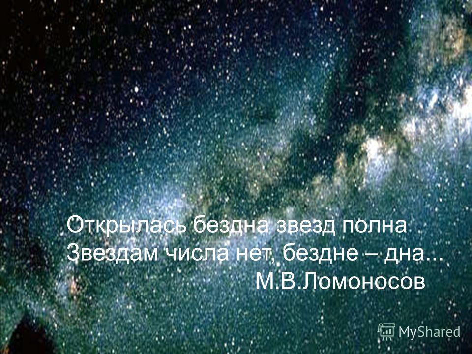 Открылась бездна звезд полна Звездам числа нет, бездне – дна... М.В.Ломоносов
