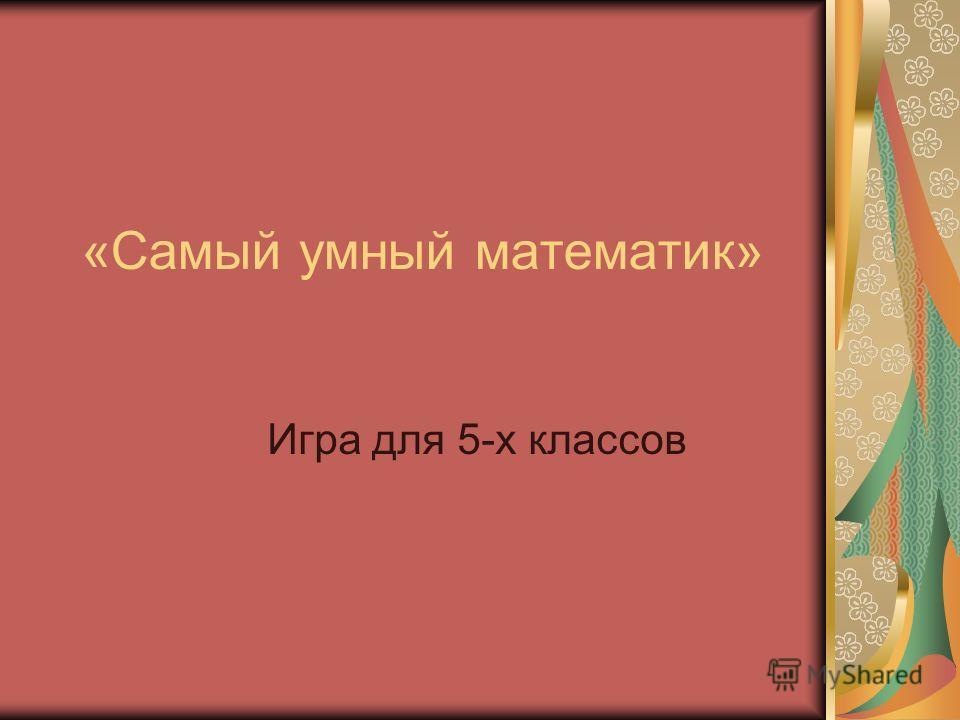 «Самый умный математик» Игра для 5-х классов