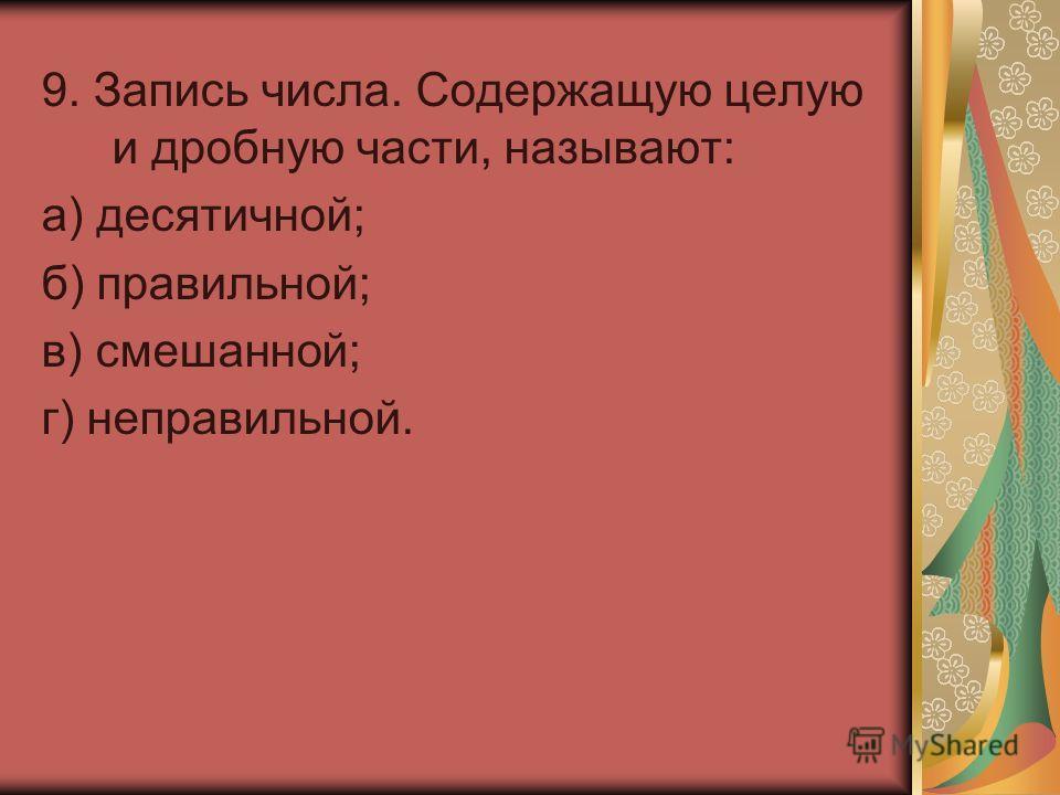 9. Запись числа. Содержащую целую и дробную части, называют: а) десятичной; б) правильной; в) смешанной; г) неправильной.