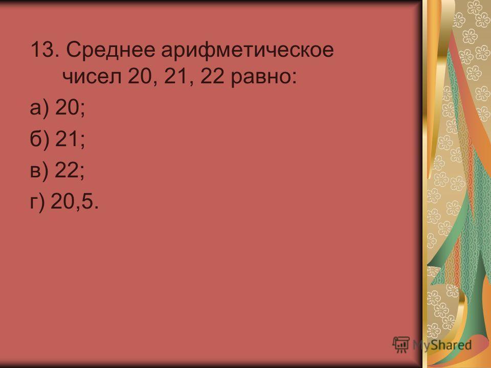 13. Среднее арифметическое чисел 20, 21, 22 равно: а) 20; б) 21; в) 22; г) 20,5.