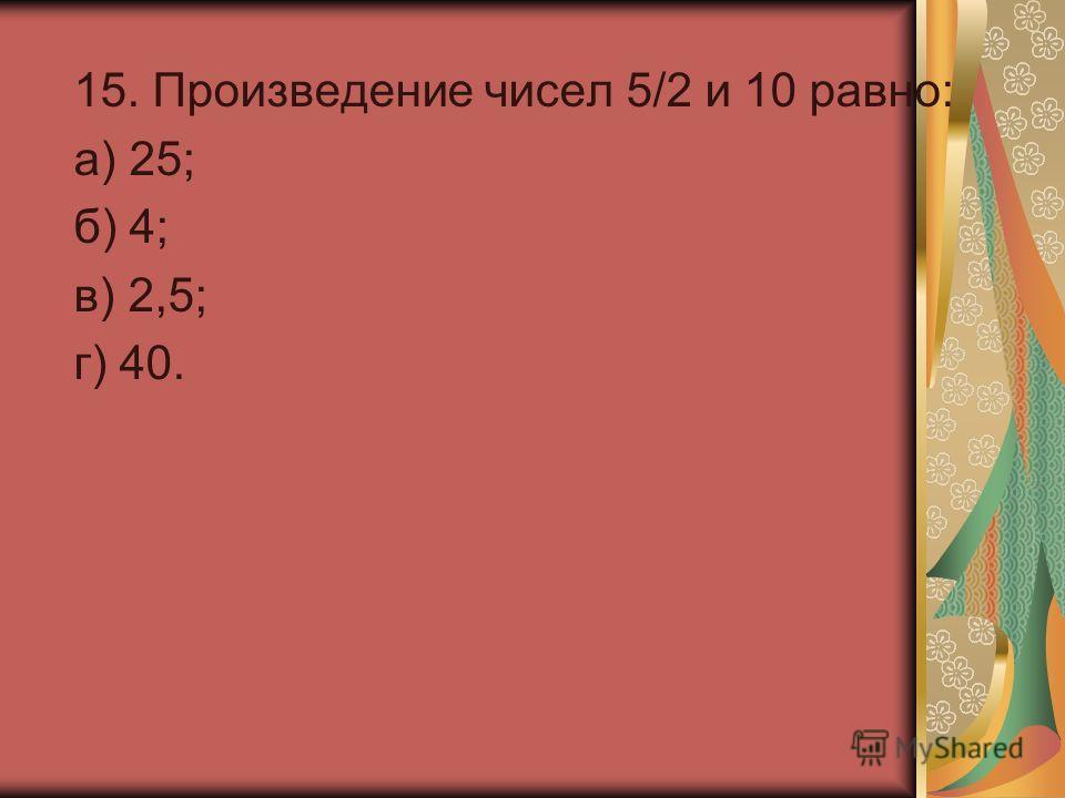 15. Произведение чисел 5/2 и 10 равно: а) 25; б) 4; в) 2,5; г) 40.