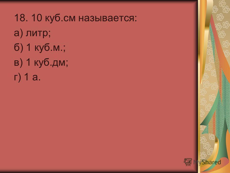 18. 10 куб.см называется: а) литр; б) 1 куб.м.; в) 1 куб.дм; г) 1 а.