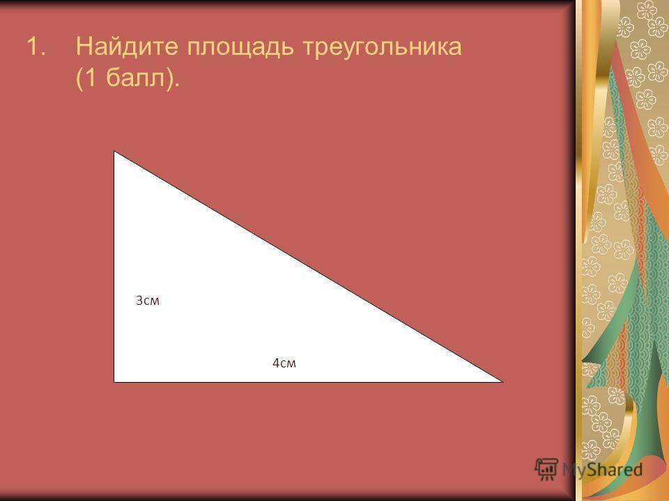 1.Найдите площадь треугольника (1 балл). 3см 4см
