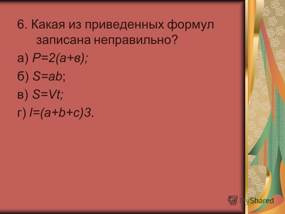 6. Какая из приведенных формул записана неправильно? а) Р=2(а+в); б) S=ab; в) S=Vt; г) l=(a+b+c)3.