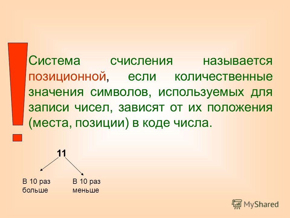 Система счисления называется позиционной, если количественные значения символов, используемых для записи чисел, зависят от их положения (места, позиции) в коде числа. 11 В 10 раз больше В 10 раз меньше