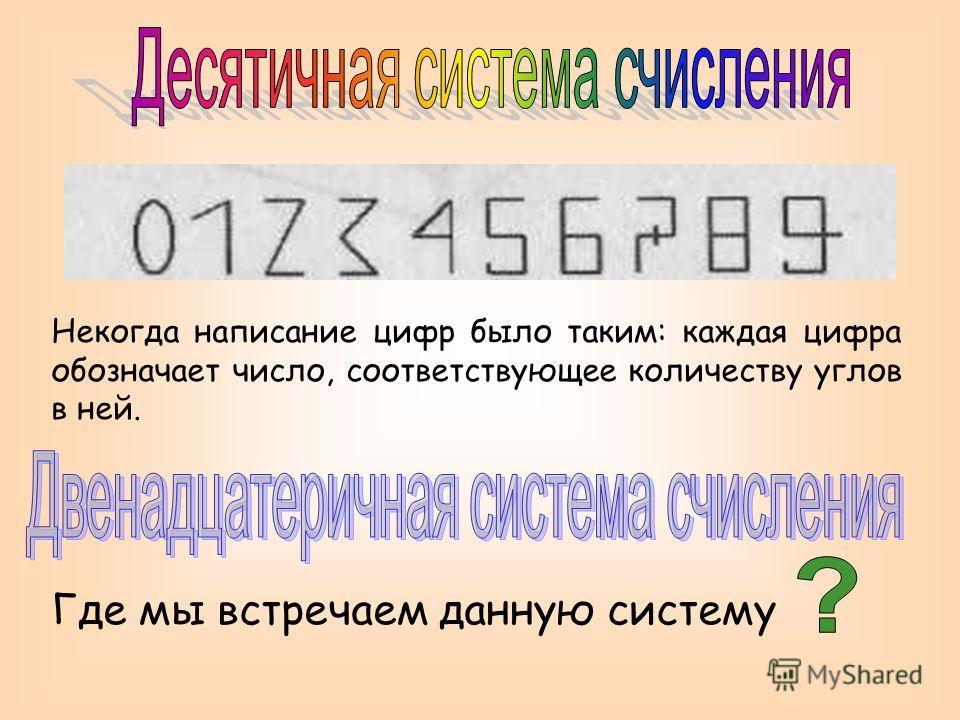 Где мы встречаем данную систему Некогда написание цифр было таким: каждая цифра обозначает число, соответствующее количеству углов в ней.