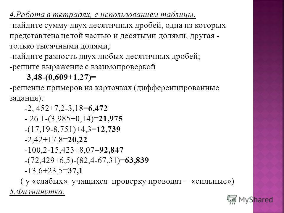 4.Работа в тетрадях, с использованием таблицы. -найдите сумму двух десятичных дробей, одна из которых представлена целой частью и десятыми долями, другая - только тысячными долями; -найдите разность двух любых десятичных дробей; -решите выражение с в