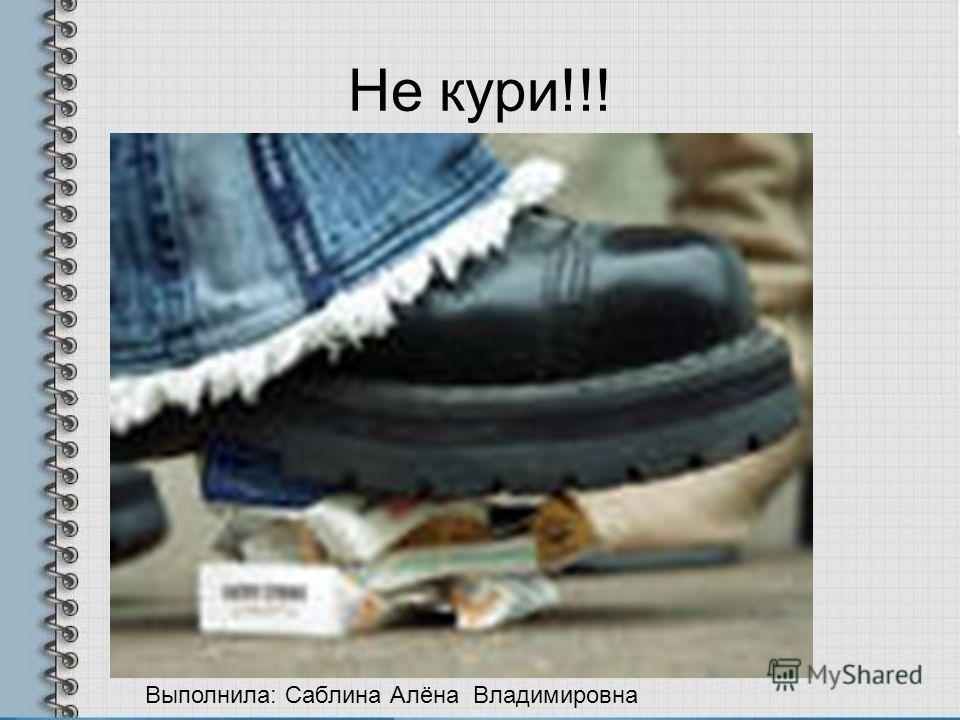 Не кури!!! Выполнила: Саблина Алёна Владимировна