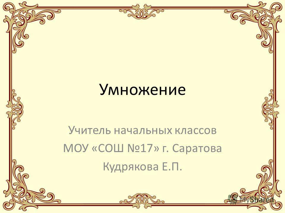 Умножение Учитель начальных классов МОУ «СОШ 17» г. Саратова Кудрякова Е.П.