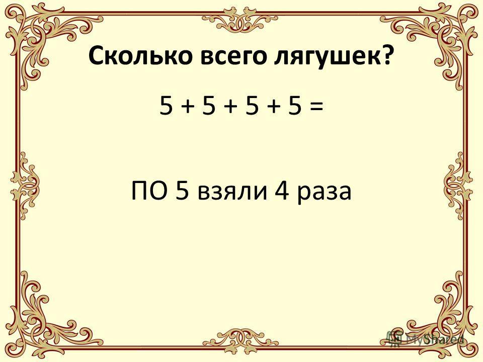 Сколько всего лягушек? 5 + 5 + 5 + 5 = ПО 5 взяли 4 раза