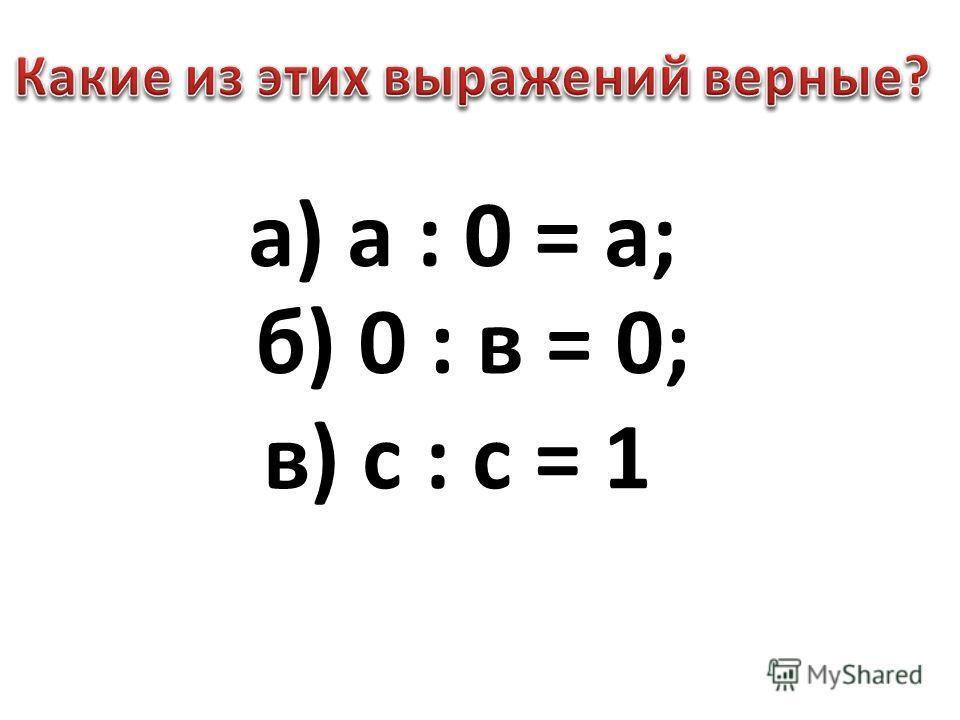 а) а : 0 = а; б) 0 : в = 0; в) с : с = 1