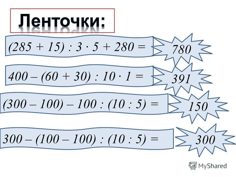 (285 + 15) : 3 · 5 + 280 = 780 400 – (60 + 30) : 10 · 1 = 391 (300 – 100) – 100 : (10 : 5) = 150 300 – (100 – 100) : (10 : 5) = 300