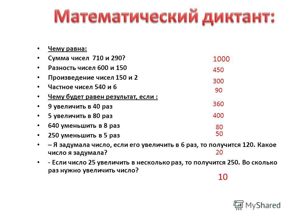 Чему равна: Сумма чисел 710 и 290? Разность чисел 600 и 150 Произведение чисел 150 и 2 Частное чисел 540 и 6 Чему будет равен результат, если : 9 увеличить в 40 раз 5 увеличить в 80 раз 640 уменьшить в 8 раз 250 уменьшить в 5 раз – Я задумала число,