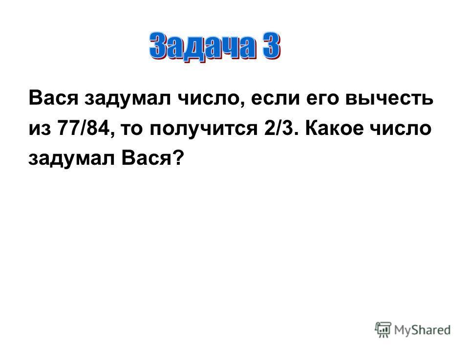 Вася задумал число, если его вычесть из 77/84, то получится 2/3. Какое число задумал Вася?