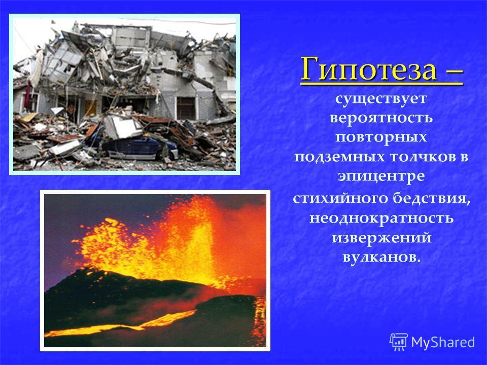 Гипотеза – Гипотеза – существует вероятность повторных подземных толчков в эпицентpе стихийного бедствия, неоднократность извержений вулканов.