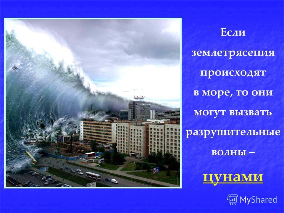 Если землетрясения происходят в море, то они могут вызвать разрушительные волны – цунами