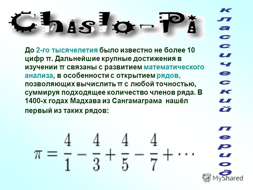 До 2-го тысячелетия было известно не более 10 цифр π. Дальнейшие крупные достижения в изучении π связаны с развитием математического анализа, в особенности с открытием рядов, позволяющих вычислить π с любой точностью, суммируя подходящее количество ч