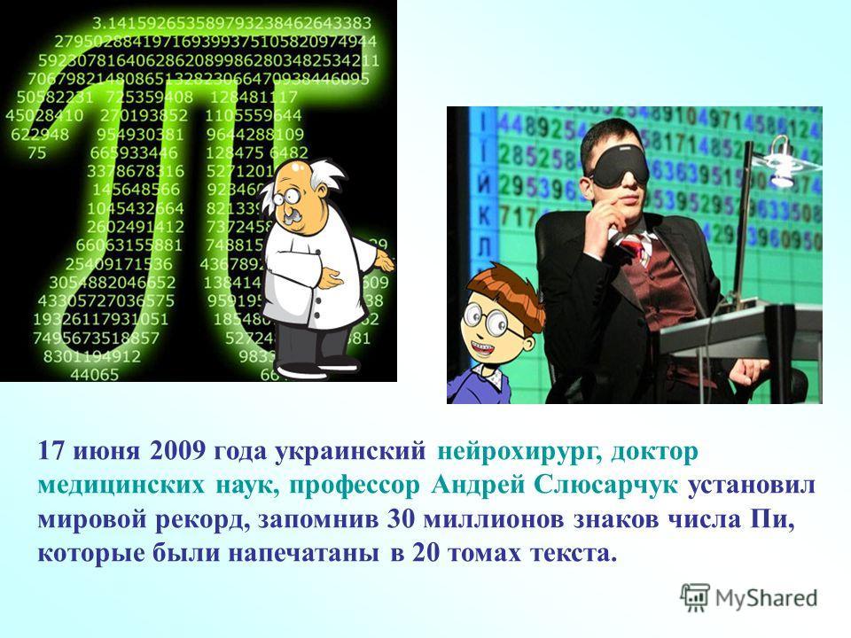 17 июня 2009 года украинский нейрохирург, доктор медицинских наук, профессор Андрей Слюсарчук установил мировой рекорд, запомнив 30 миллионов знаков числа Пи, которые были напечатаны в 20 томах текста.