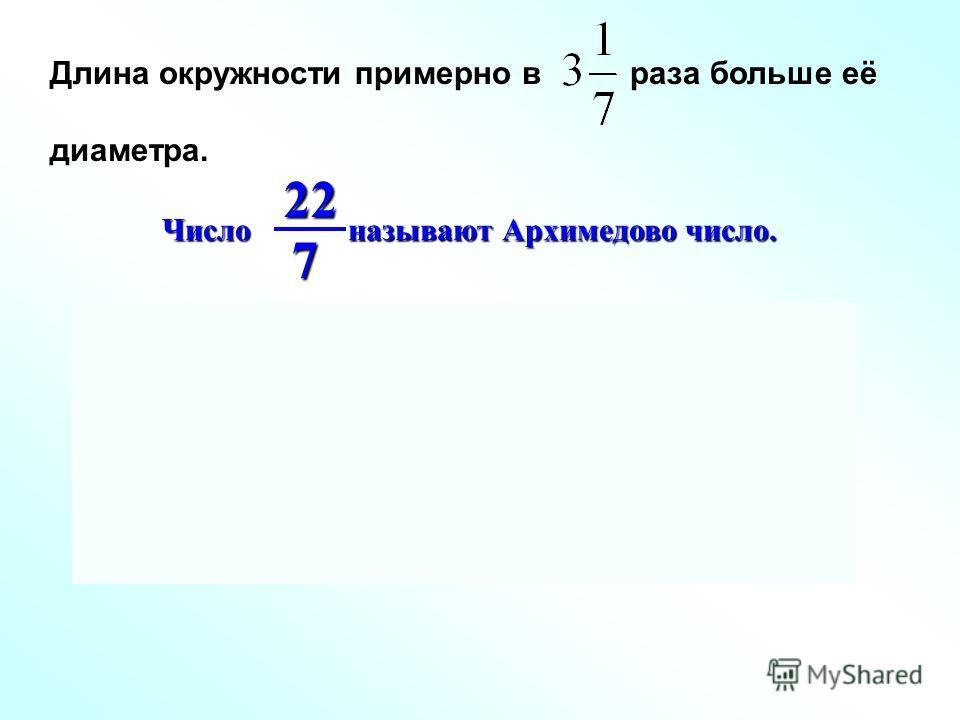 Длина окружности примерно в раза больше её диаметра. Число называют Архимедово число. 227