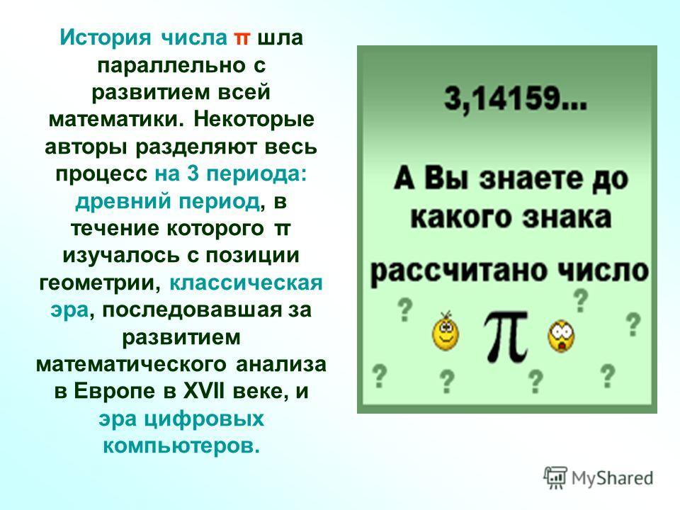 История числа π шла параллельно с развитием всей математики. Некоторые авторы разделяют весь процесс на 3 периода: древний период, в течение которого π изучалось с позиции геометрии, классическая эра, последовавшая за развитием математического анализ