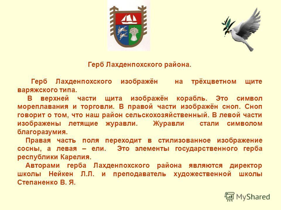 Герб Лахденпохского района. Герб Лахденпохского изображён на трёхцветном щите варяжского типа. В верхней части щита изображён корабль. Это символ мореплавания и торговли. В правой части изображён сноп. Сноп говорит о том, что наш район сельскохозяйст
