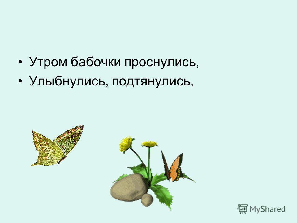 Утром бабочки проснулись, Улыбнулись, подтянулись,