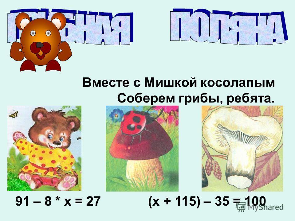 Вместе с Мишкой косолапым Соберем грибы, ребята. 91 – 8 * х = 27 (х + 115) – 35 = 100