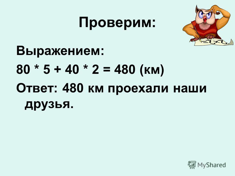 Проверим: Выражением: 80 * 5 + 40 * 2 = 480 (км) Ответ: 480 км проехали наши друзья.