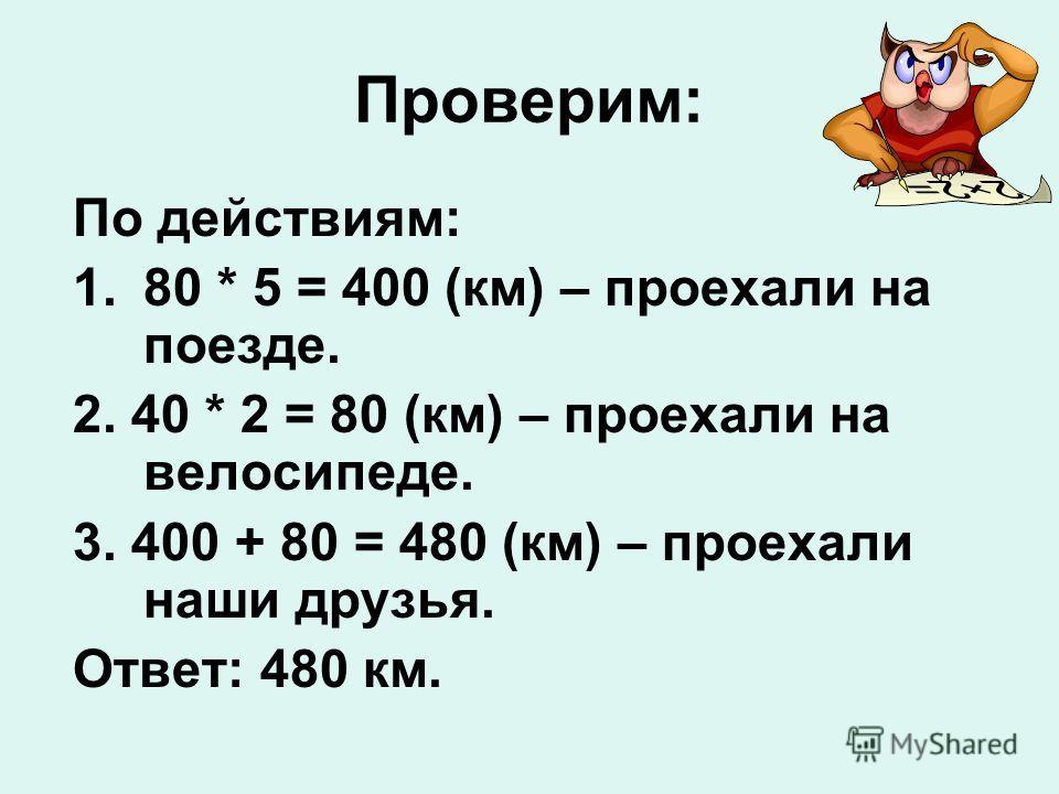 Проверим: По действиям: 1.80 * 5 = 400 (км) – проехали на поезде. 2. 40 * 2 = 80 (км) – проехали на велосипеде. 3. 400 + 80 = 480 (км) – проехали наши друзья. Ответ: 480 км.