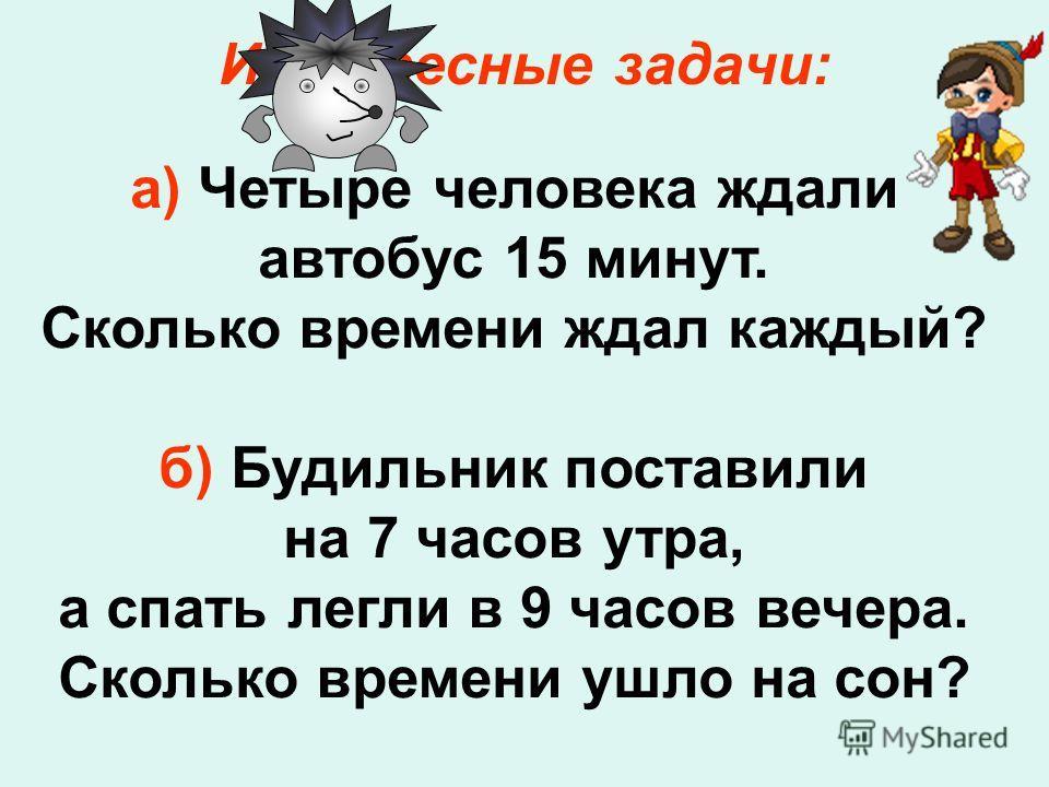 Интересные задачи: а) Четыре человека ждали автобус 15 минут. Сколько времени ждал каждый? б) Будильник поставили на 7 часов утра, а спать легли в 9 часов вечера. Сколько времени ушло на сон?