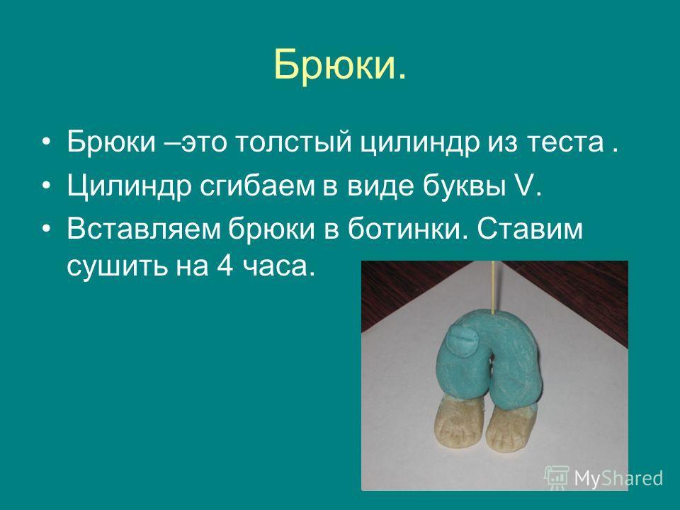 Брюки. Брюки –это толстый цилиндр из теста. Цилиндр сгибаем в виде буквы V. Вставляем брюки в ботинки. Ставим сушить на 4 часа.