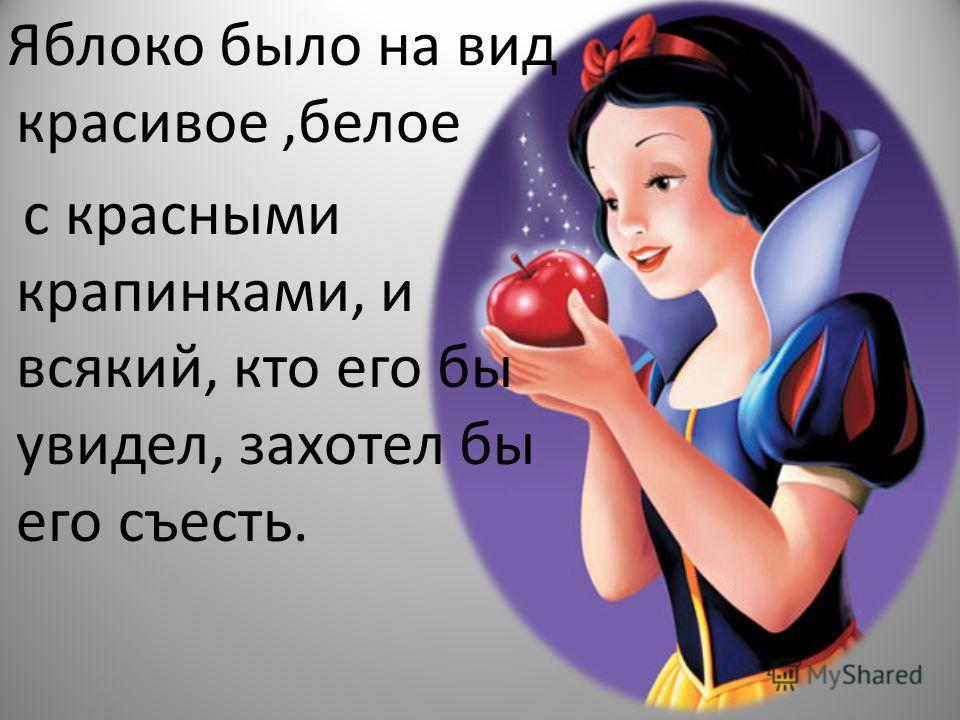 Яблоко было на вид красивое,белое с красными крапинками, и всякий, кто его бы увидел, захотел бы его съесть.