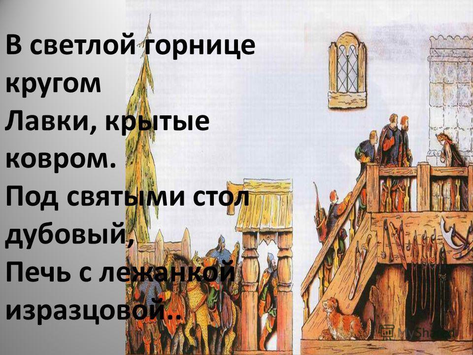 В светлой горнице кругом Лавки, крытые ковром. Под святыми стол дубовый, Печь с лежанкой изразцовой..