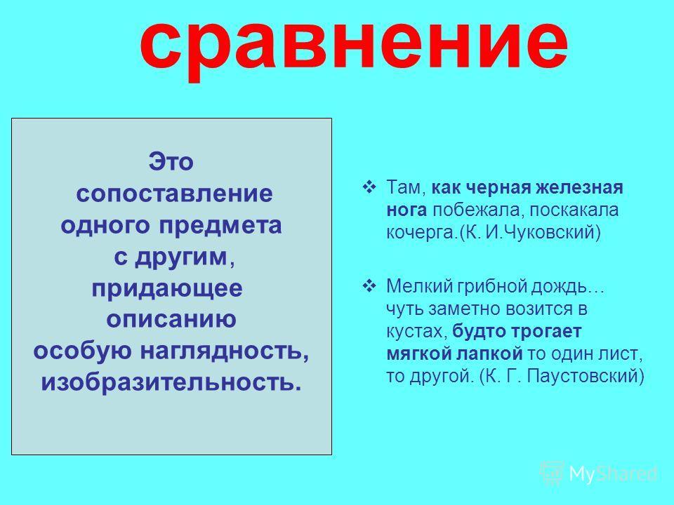 сравнение Там, как черная железная нога побежала, поскакала кочерга.(К. И.Чуковский) Мелкий грибной дождь… чуть заметно возится в кустах, будто трогает мягкой лапкой то один лист, то другой. (К. Г. Паустовский) Это сопоставление одного предмета с дру