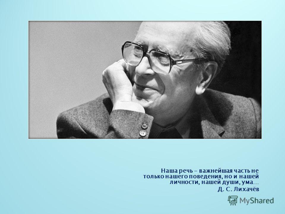 Наша речь - важнейшая часть не только нашего поведения, но и нашей личности, нашей души, ума… Д. С. Лихачёв