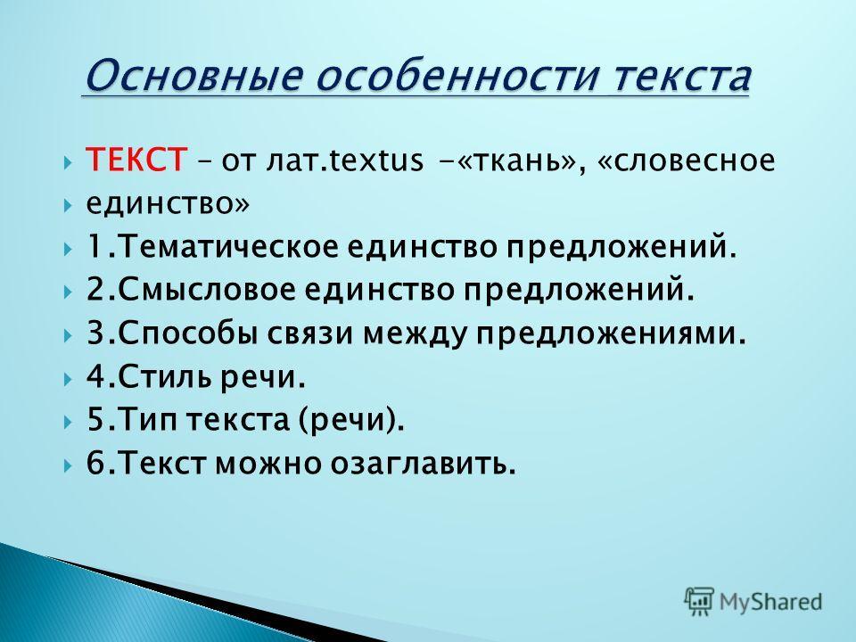 ТЕКСТ – от лат.textus -«ткань», «словесное единство» 1.Тематическое единство предложений. 2.Смысловое единство предложений. 3.Способы связи между предложениями. 4.Стиль речи. 5.Тип текста (речи). 6.Текст можно озаглавить.