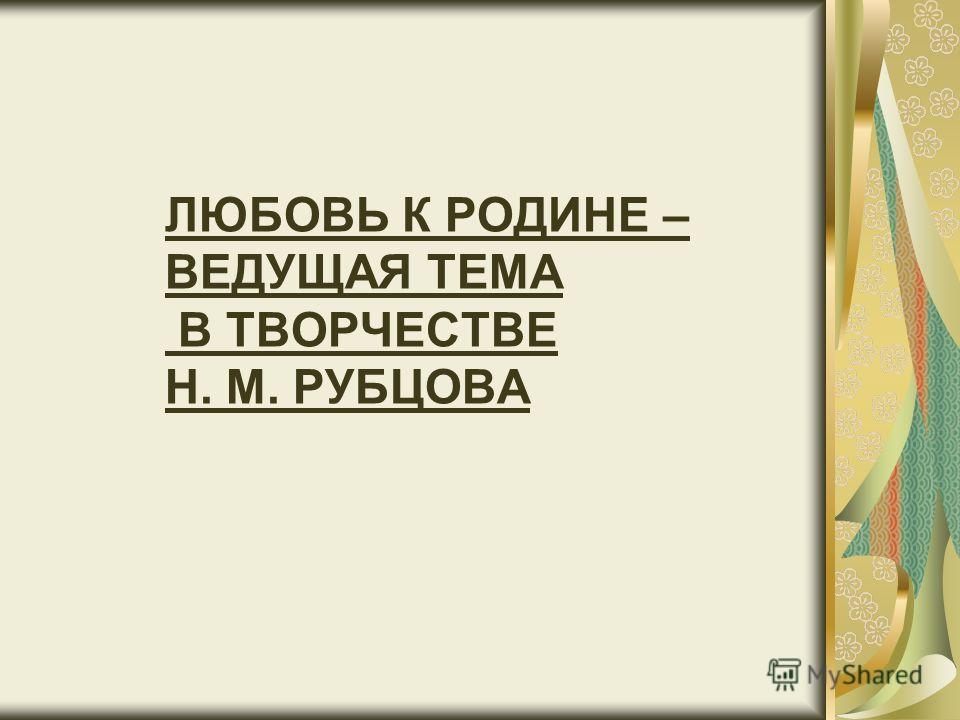 ЛЮБОВЬ К РОДИНЕ – ВЕДУЩАЯ ТЕМА В ТВОРЧЕСТВЕ Н. М. РУБЦОВА
