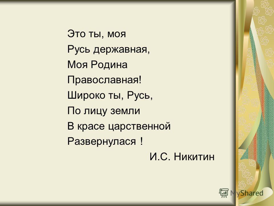 Это ты, моя Русь державная, Моя Родина Православная! Широко ты, Русь, По лицу земли В красе царственной Развернулася ! И.С. Никитин