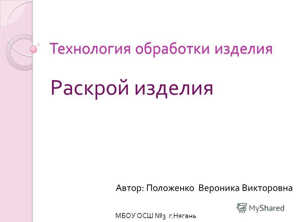 Технология обработки изделия Раскрой изделия Автор : Положенко Вероника Викторовна МБОУ ОСШ 3 г. Нягань