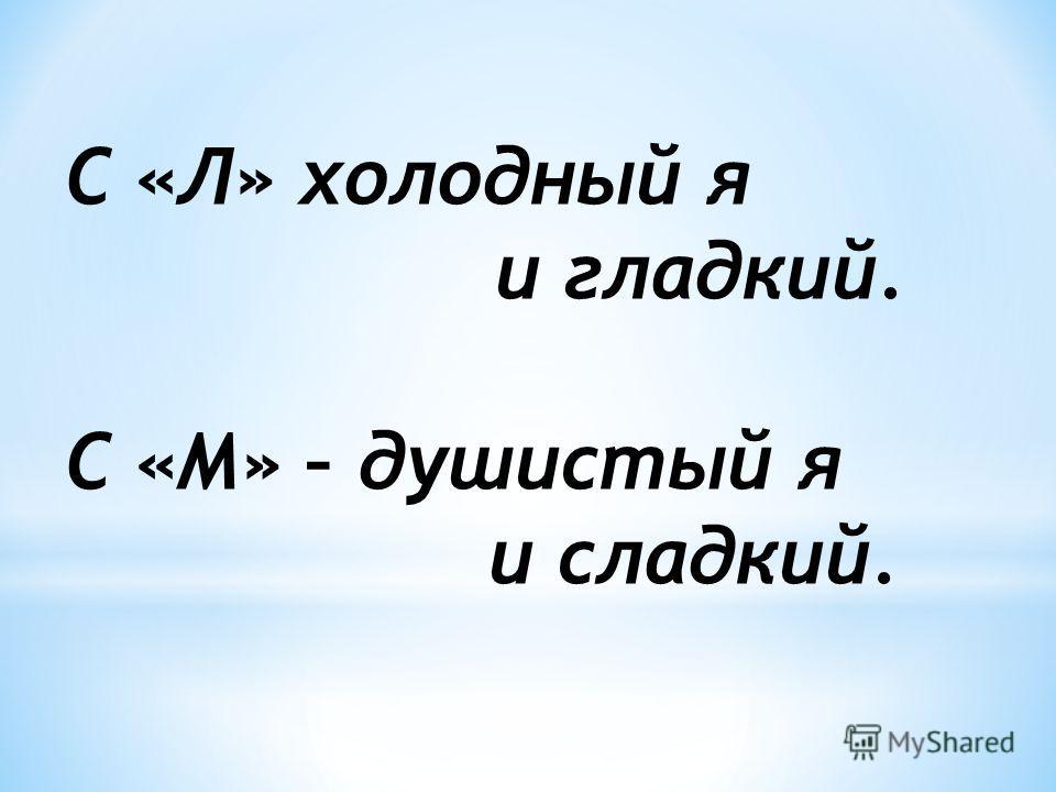 С «Л» холодный я и гладкий. С «М» – душистый я и сладкий.